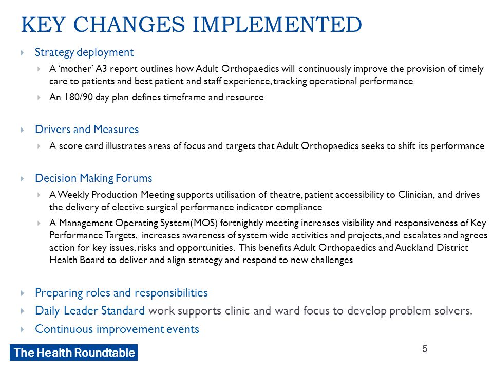 The Health Roundtable KEY CHANGES IMPLEMENTED  Strategy deployment  A 'mother' A3 report outlines how Adult Orthopaedics will continuously improve the provision of timely care to patients and best patient and staff experience, tracking operational performance  An 180/90 day plan defines timeframe and resource  Drivers and Measures  A score card illustrates areas of focus and targets that Adult Orthopaedics seeks to shift its performance  Decision Making Forums  A Weekly Production Meeting supports utilisation of theatre, patient accessibility to Clinician, and drives the delivery of elective surgical performance indicator compliance  A Management Operating System(MOS) fortnightly meeting increases visibility and responsiveness of Key Performance Targets, increases awareness of system wide activities and projects, and escalates and agrees action for key issues, risks and opportunities.
