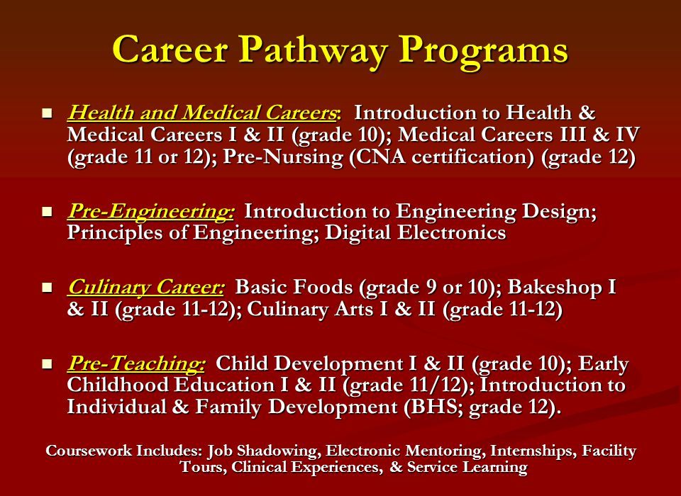 Career Pathway Programs Health and Medical Careers: Introduction to Health & Medical Careers I & II (grade 10); Medical Careers III & IV (grade 11 or 12); Pre-Nursing (CNA certification) (grade 12) Health and Medical Careers: Introduction to Health & Medical Careers I & II (grade 10); Medical Careers III & IV (grade 11 or 12); Pre-Nursing (CNA certification) (grade 12) Pre-Engineering: Introduction to Engineering Design; Principles of Engineering; Digital Electronics Pre-Engineering: Introduction to Engineering Design; Principles of Engineering; Digital Electronics Culinary Career: Basic Foods (grade 9 or 10); Bakeshop I & II (grade 11-12); Culinary Arts I & II (grade 11-12) Culinary Career: Basic Foods (grade 9 or 10); Bakeshop I & II (grade 11-12); Culinary Arts I & II (grade 11-12) Pre-Teaching: Child Development I & II (grade 10); Early Childhood Education I & II (grade 11/12); Introduction to Individual & Family Development (BHS; grade 12).