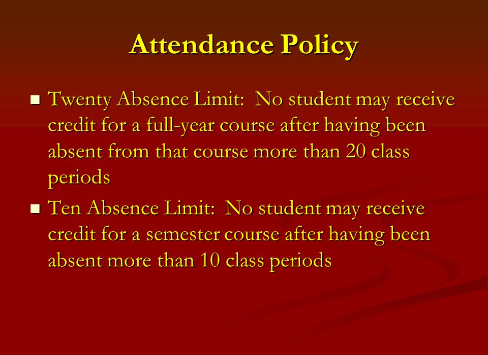 Attendance Policy Twenty Absence Limit: No student may receive credit for a full-year course after having been absent from that course more than 20 class periods Twenty Absence Limit: No student may receive credit for a full-year course after having been absent from that course more than 20 class periods Ten Absence Limit: No student may receive credit for a semester course after having been absent more than 10 class periods Ten Absence Limit: No student may receive credit for a semester course after having been absent more than 10 class periods