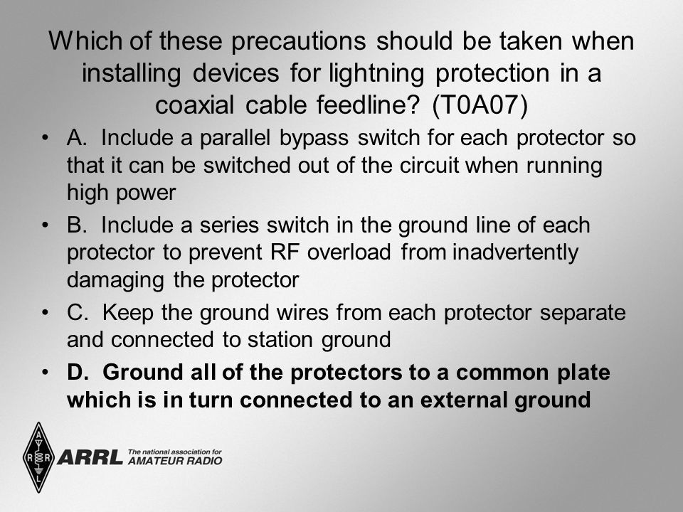 Which of these precautions should be taken when installing devices for lightning protection in a coaxial cable feedline.
