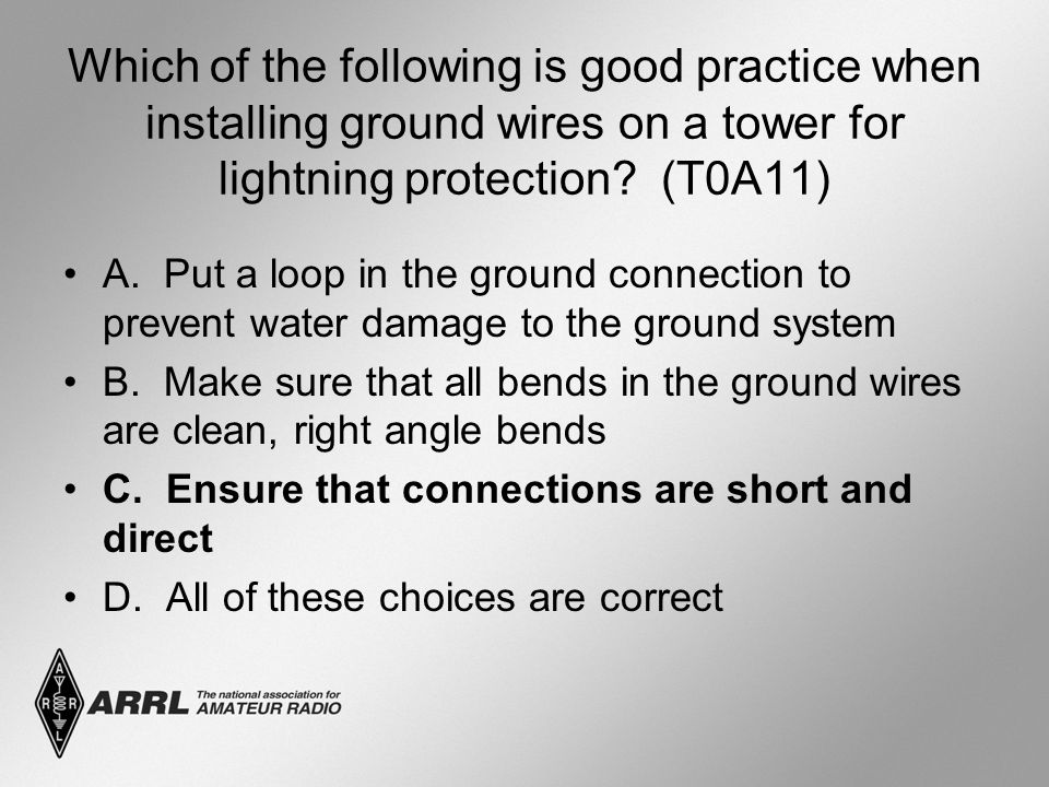 Which of the following is good practice when installing ground wires on a tower for lightning protection.