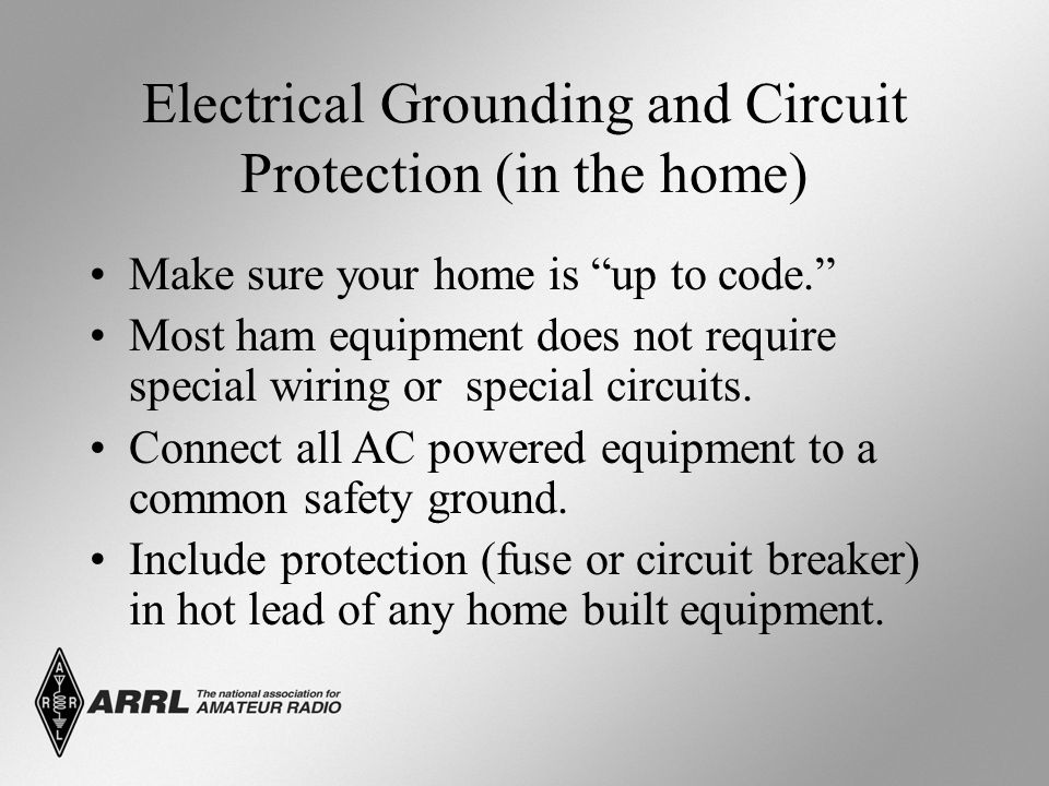 Electrical Grounding and Circuit Protection (in the home) Make sure your home is up to code. Most ham equipment does not require special wiring or special circuits.