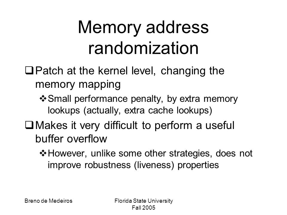 Breno de MedeirosFlorida State University Fall 2005 Memory address randomization  Patch at the kernel level, changing the memory mapping  Small performance penalty, by extra memory lookups (actually, extra cache lookups)  Makes it very difficult to perform a useful buffer overflow  However, unlike some other strategies, does not improve robustness (liveness) properties