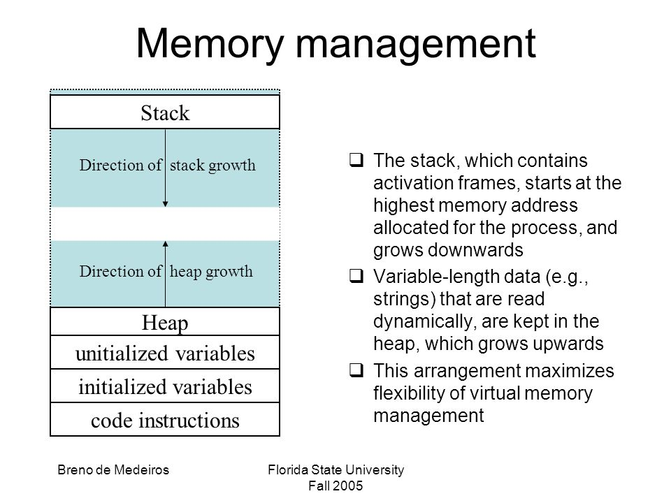Breno de MedeirosFlorida State University Fall 2005 Memory management  The stack, which contains activation frames, starts at the highest memory address allocated for the process, and grows downwards  Variable-length data (e.g., strings) that are read dynamically, are kept in the heap, which grows upwards  This arrangement maximizes flexibility of virtual memory management Stack Heap unitialized variables initialized variables code instructions Direction of stack growth Direction of heap growth