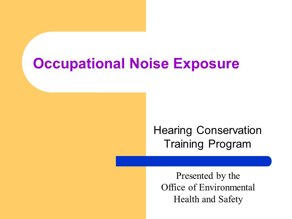 Occupational Noise Exposure Hearing Conservation Training Program Presented by the Office of Environmental Health and Safety
