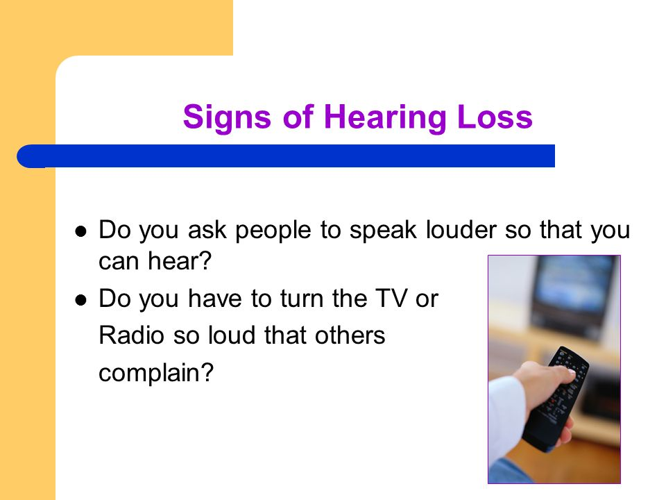 Signs of Hearing Loss Do you ask people to speak louder so that you can hear.