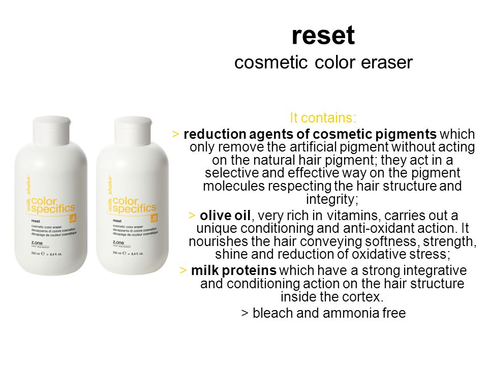 reset cosmetic color eraser It contains: > reduction agents of cosmetic pigments which only remove the artificial pigment without acting on the natural hair pigment; they act in a selective and effective way on the pigment molecules respecting the hair structure and integrity; > olive oil, very rich in vitamins, carries out a unique conditioning and anti-oxidant action.