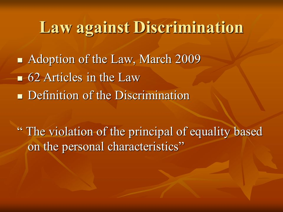 Law against Discrimination Adoption of the Law, March 2009 Adoption of the Law, March Articles in the Law 62 Articles in the Law Definition of the Discrimination Definition of the Discrimination The violation of the principal of equality based on the personal characteristics