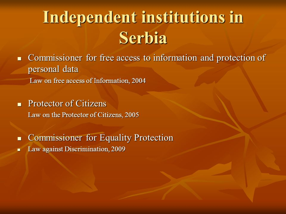 Independent institutions in Serbia Commissioner for free access to information and protection of personal data Commissioner for free access to information and protection of personal data Law on free access of Information, 2004 Law on free access of Information, 2004 Protector of Citizens Protector of Citizens Law on the Protector of Citizens, 2005 Law on the Protector of Citizens, 2005 Commissioner for Equality Protection Commissioner for Equality Protection Law against Discrimination, 2009 Law against Discrimination, 2009