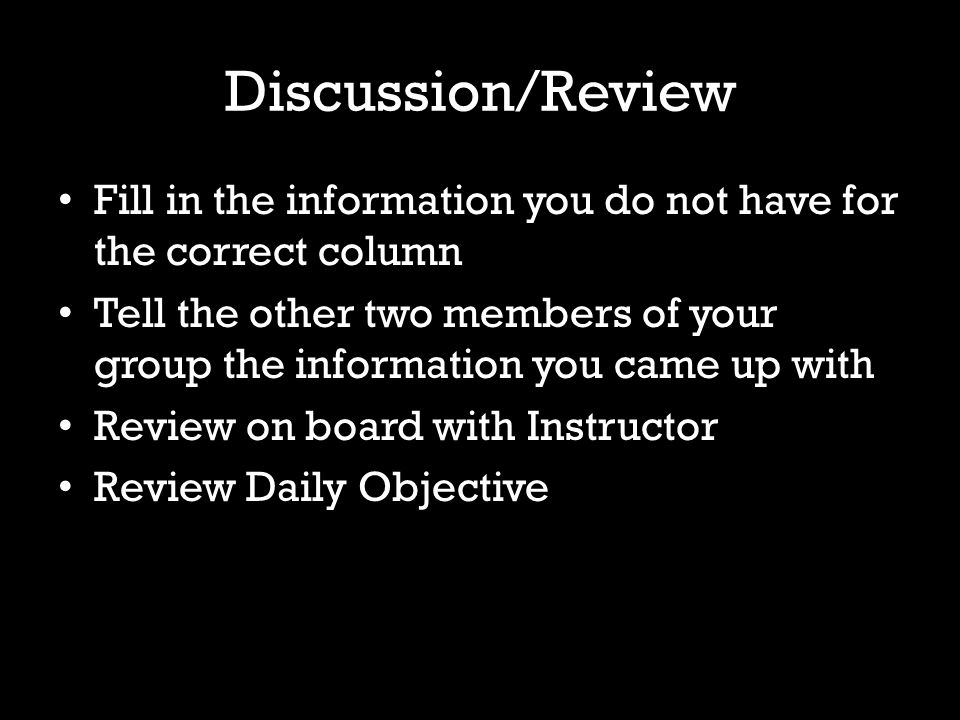 Discussion/Review Fill in the information you do not have for the correct column Tell the other two members of your group the information you came up with Review on board with Instructor Review Daily Objective