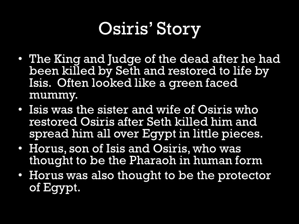 Osiris' Story The King and Judge of the dead after he had been killed by Seth and restored to life by Isis.