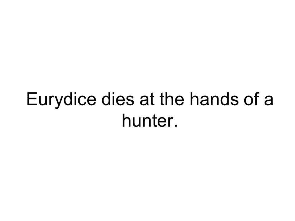 Eurydice dies at the hands of a hunter.