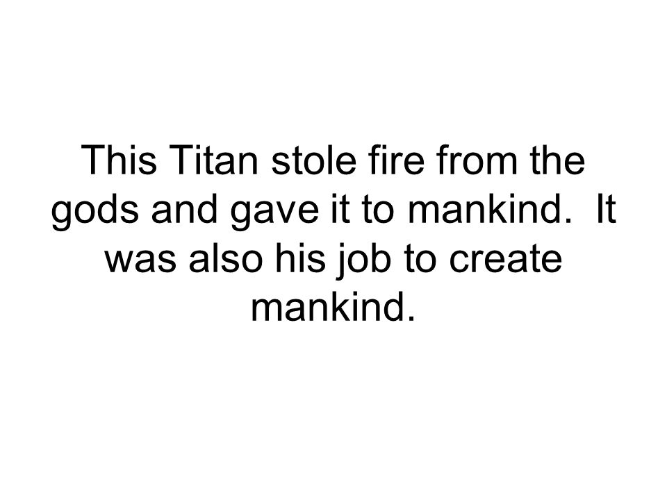 This Titan stole fire from the gods and gave it to mankind. It was also his job to create mankind.