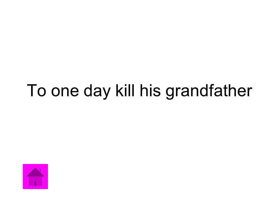 To one day kill his grandfather