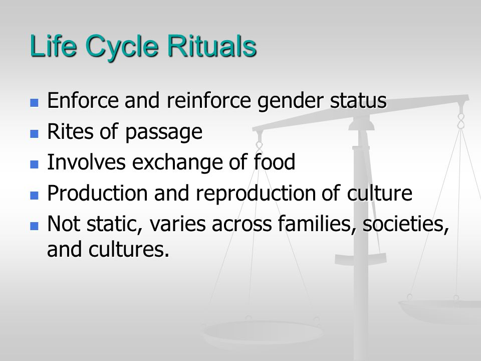 Life Cycle Rituals Enforce and reinforce gender status Enforce and reinforce gender status Rites of passage Rites of passage Involves exchange of food Involves exchange of food Production and reproduction of culture Production and reproduction of culture Not static, varies across families, societies, and cultures.