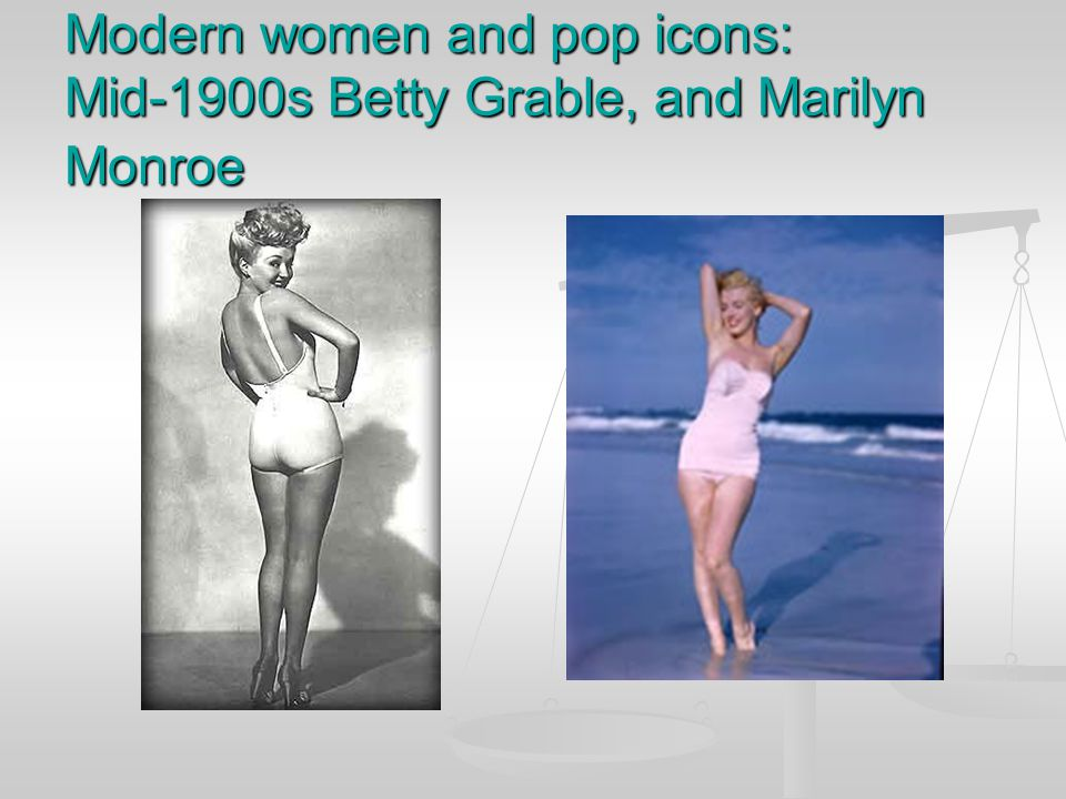 Modern women and pop icons: Mid-1900s Betty Grable, and Marilyn Monroe