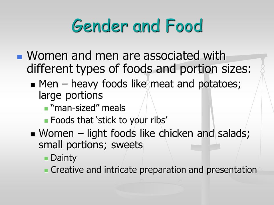Gender and Food Women and men are associated with different types of foods and portion sizes: Women and men are associated with different types of foods and portion sizes: Men – heavy foods like meat and potatoes; large portions Men – heavy foods like meat and potatoes; large portions man-sized meals man-sized meals Foods that 'stick to your ribs' Foods that 'stick to your ribs' Women – light foods like chicken and salads; small portions; sweets Women – light foods like chicken and salads; small portions; sweets Dainty Dainty Creative and intricate preparation and presentation Creative and intricate preparation and presentation