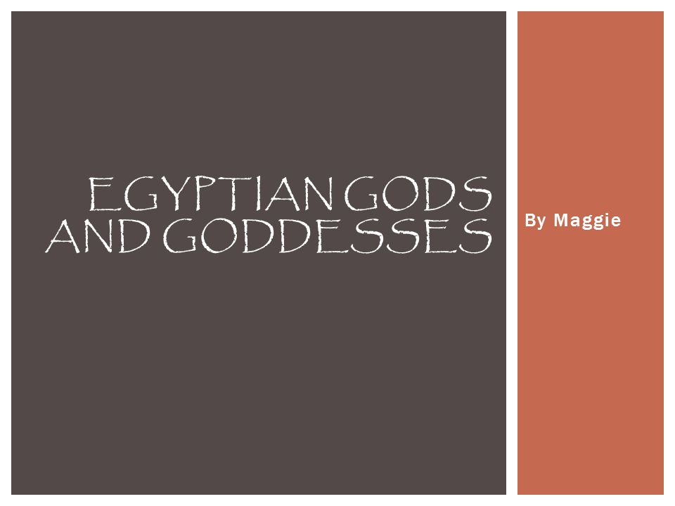 By Maggie EGYPTIAN GODS AND GODDESSES