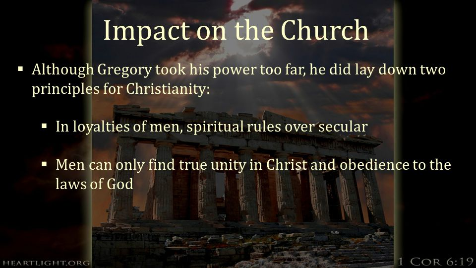 Impact on the Church  Although Gregory took his power too far, he did lay down two principles for Christianity:  In loyalties of men, spiritual rules over secular  Men can only find true unity in Christ and obedience to the laws of God
