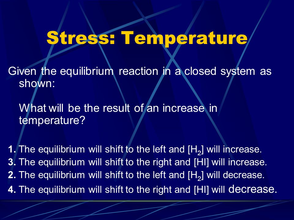 Stress 3: Temperature What occurs when the temperature is increased in a system at equilibrium at constant pressure.