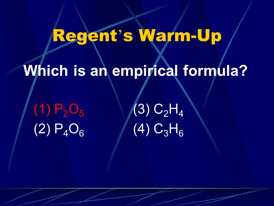 Regent ' s Warm-Up Which is an empirical formula (1) P 2 O 5 (3) C 2 H 4 (2) P 4 O 6 (4) C 3 H 6