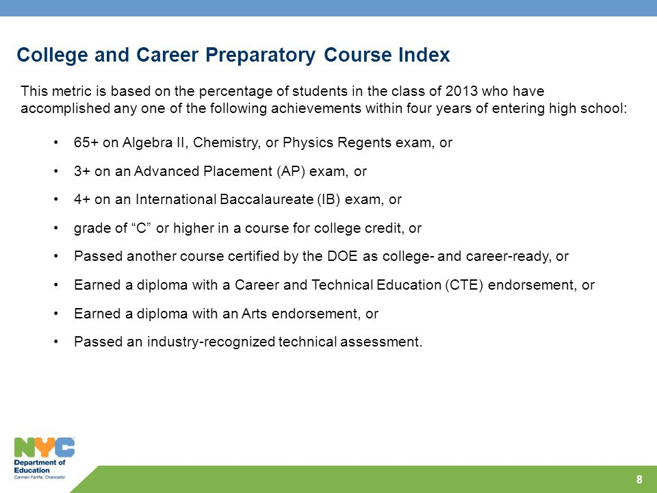 College and Career Preparatory Course Index This metric is based on the percentage of students in the class of 2013 who have accomplished any one of the following achievements within four years of entering high school: 65+ on Algebra II, Chemistry, or Physics Regents exam, or 3+ on an Advanced Placement (AP) exam, or 4+ on an International Baccalaureate (IB) exam, or grade of C or higher in a course for college credit, or Passed another course certified by the DOE as college- and career-ready, or Earned a diploma with a Career and Technical Education (CTE) endorsement, or Earned a diploma with an Arts endorsement, or Passed an industry-recognized technical assessment.