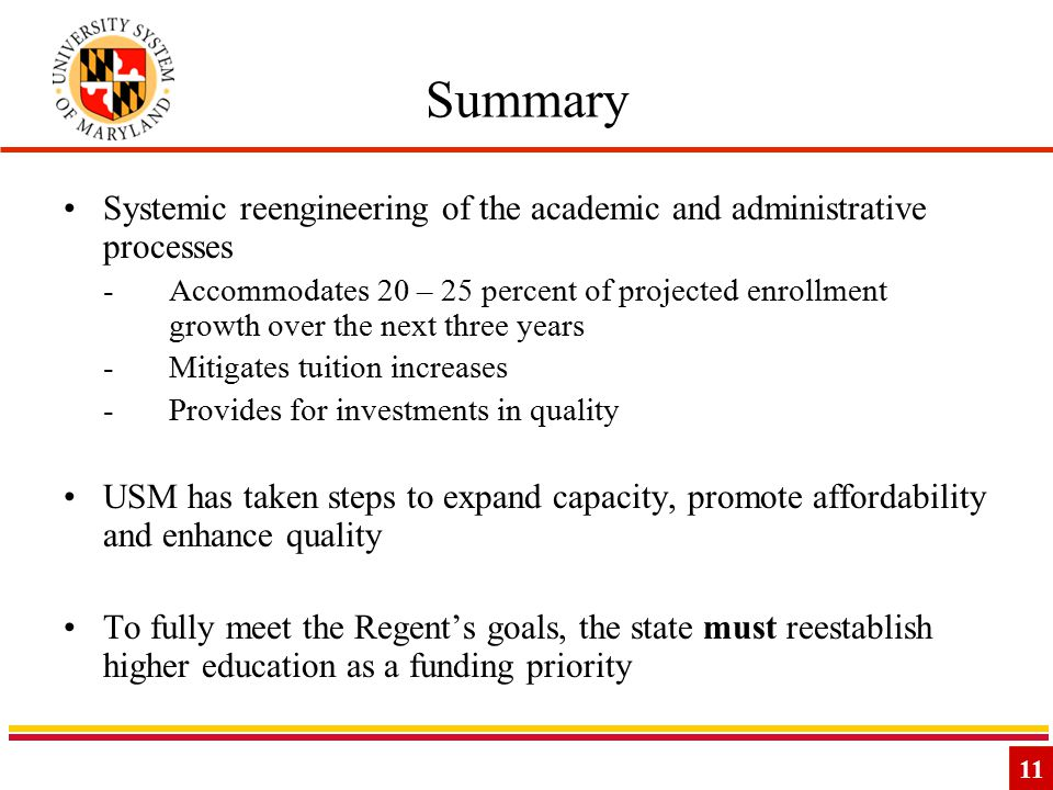 11 Summary Systemic reengineering of the academic and administrative processes -Accommodates 20 – 25 percent of projected enrollment growth over the next three years -Mitigates tuition increases -Provides for investments in quality USM has taken steps to expand capacity, promote affordability and enhance quality To fully meet the Regent's goals, the state must reestablish higher education as a funding priority