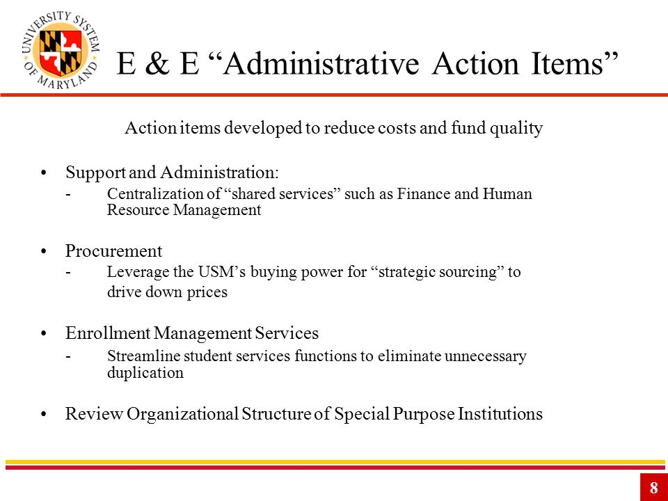 8 E & E Administrative Action Items Action items developed to reduce costs and fund quality Support and Administration: -Centralization of shared services such as Finance and Human Resource Management Procurement -Leverage the USM's buying power for strategic sourcing to drive down prices Enrollment Management Services - Streamline student services functions to eliminate unnecessary duplication Review Organizational Structure of Special Purpose Institutions