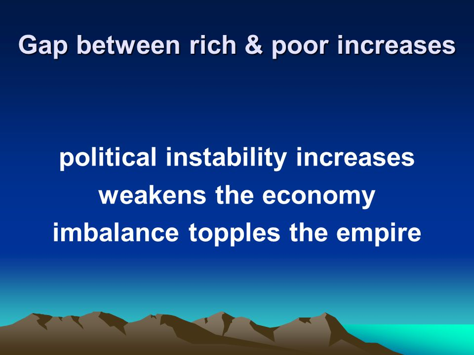 Gap between rich & poor increases political instability increases weakens the economy imbalance topples the empire
