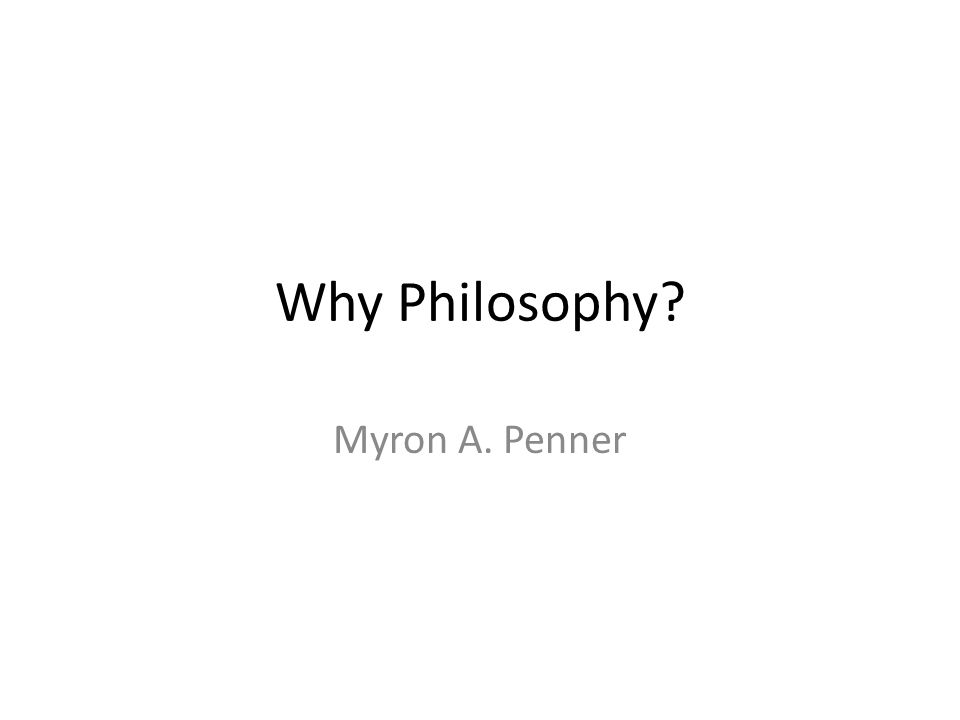 Why Philosophy Myron A. Penner