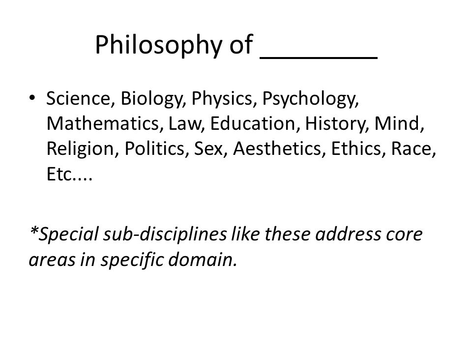 Philosophy of Science, Biology, Physics, Psychology, Mathematics, Law, Education, History, Mind, Religion, Politics, Sex, Aesthetics, Ethics, Race, Etc....