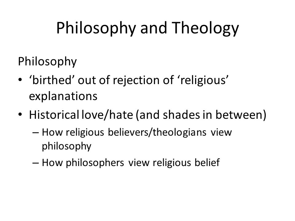 Philosophy and Theology Philosophy 'birthed' out of rejection of 'religious' explanations Historical love/hate (and shades in between) – How religious believers/theologians view philosophy – How philosophers view religious belief