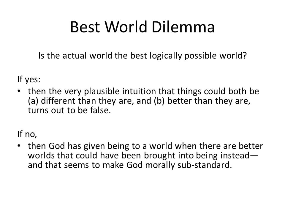 Best World Dilemma Is the actual world the best logically possible world.