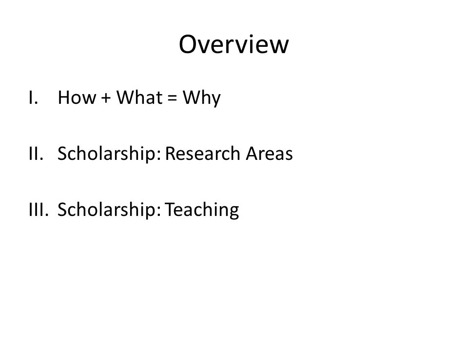 Overview I.How + What = Why II.Scholarship: Research Areas III.Scholarship: Teaching