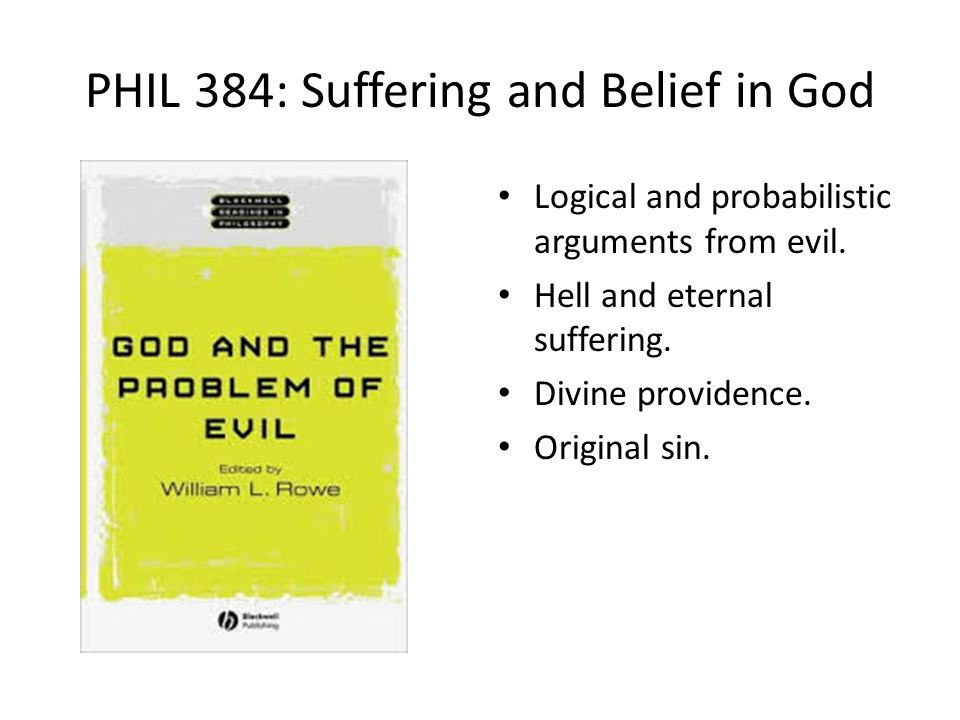 PHIL 384: Suffering and Belief in God Logical and probabilistic arguments from evil.
