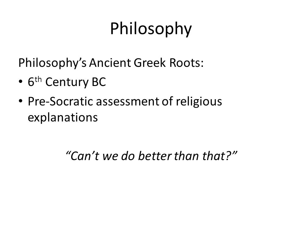 Philosophy Philosophy's Ancient Greek Roots: 6 th Century BC Pre-Socratic assessment of religious explanations Can't we do better than that