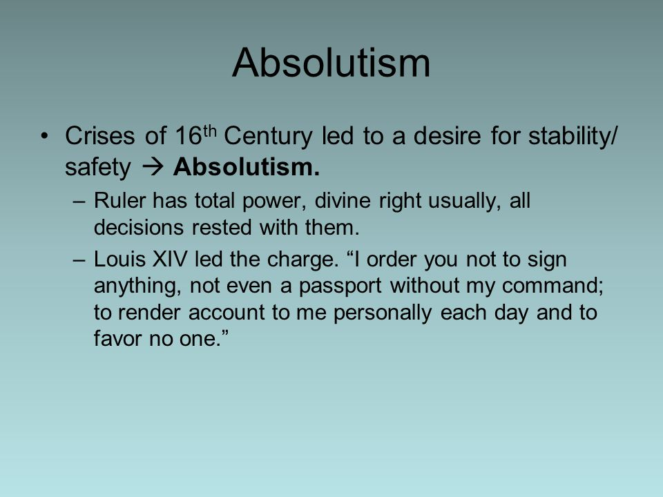 Absolutism Crises of 16 th Century led to a desire for stability/ safety  Absolutism.