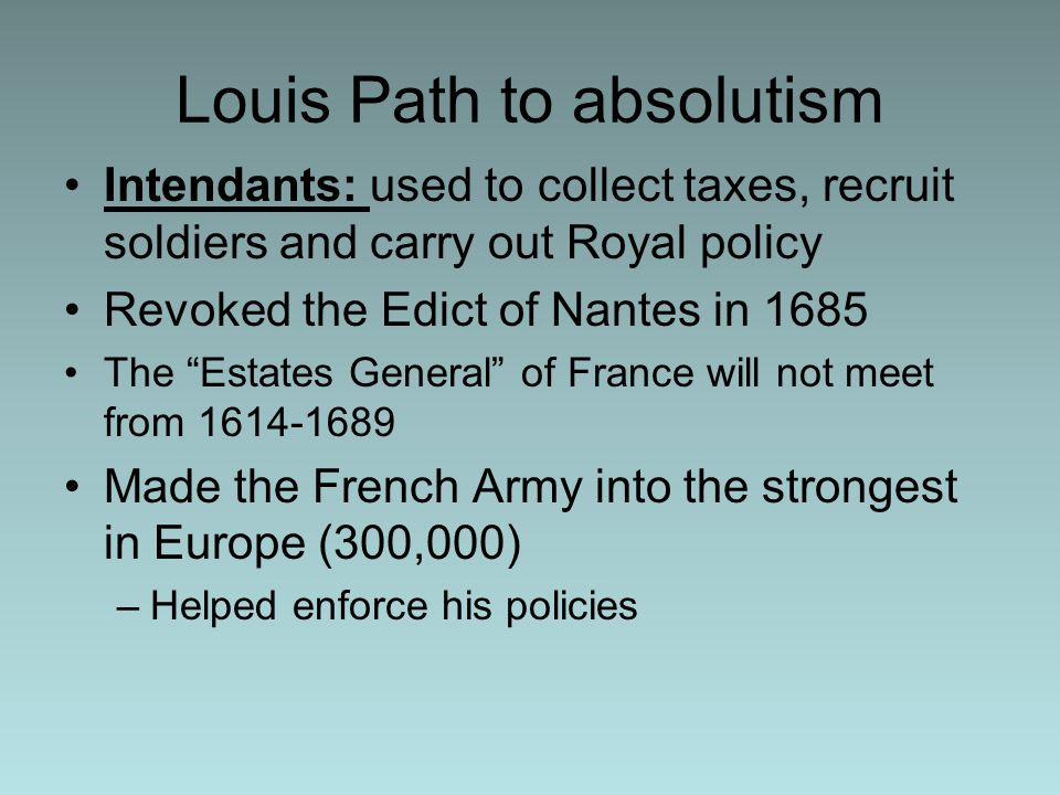 Louis Path to absolutism Intendants: used to collect taxes, recruit soldiers and carry out Royal policy Revoked the Edict of Nantes in 1685 The Estates General of France will not meet from Made the French Army into the strongest in Europe (300,000) –Helped enforce his policies
