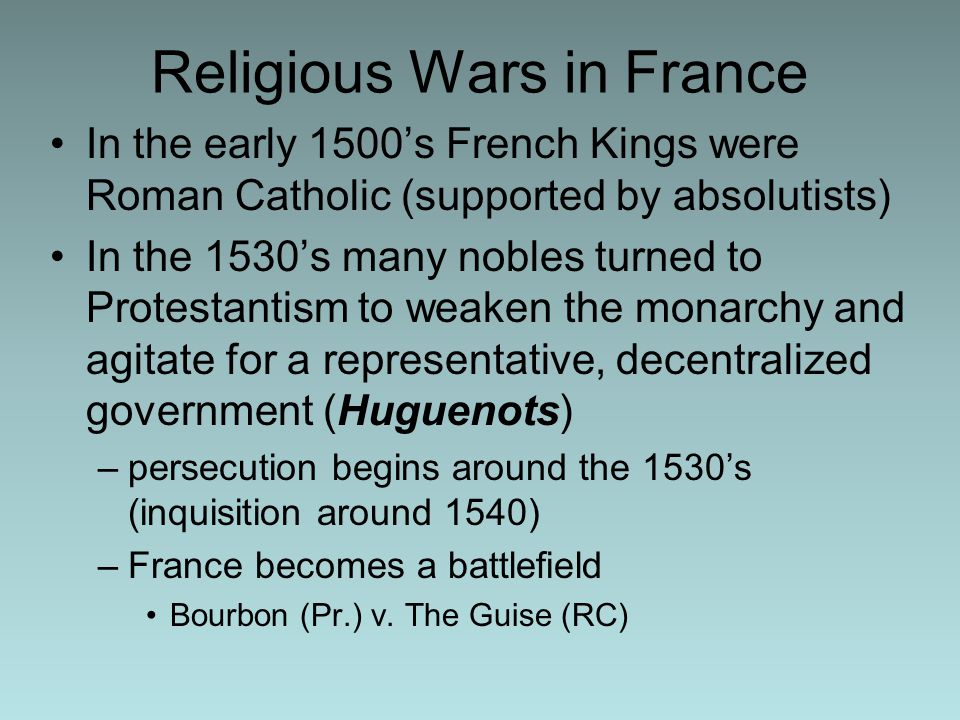 Religious Wars in France In the early 1500's French Kings were Roman Catholic (supported by absolutists) In the 1530's many nobles turned to Protestantism to weaken the monarchy and agitate for a representative, decentralized government (Huguenots) –persecution begins around the 1530's (inquisition around 1540) –France becomes a battlefield Bourbon (Pr.) v.