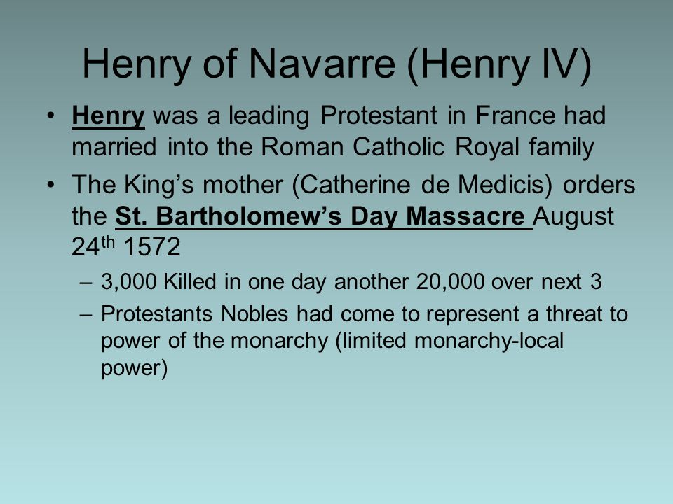 Henry of Navarre (Henry IV) Henry was a leading Protestant in France had married into the Roman Catholic Royal family The King's mother (Catherine de Medicis) orders the St.