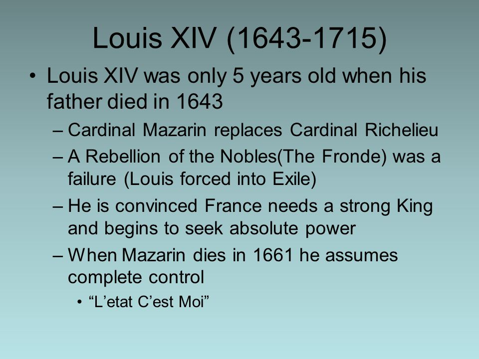 Louis XIV ( ) Louis XIV was only 5 years old when his father died in 1643 –Cardinal Mazarin replaces Cardinal Richelieu –A Rebellion of the Nobles(The Fronde) was a failure (Louis forced into Exile) –He is convinced France needs a strong King and begins to seek absolute power –When Mazarin dies in 1661 he assumes complete control L'etat C'est Moi