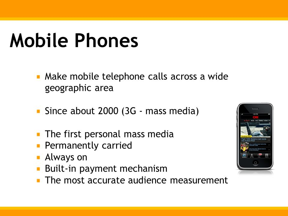 Mobile Phones Make mobile telephone calls across a wide geographic area Since about 2000 (3G - mass media) The first personal mass media Permanently carried Always on Built-in payment mechanism The most accurate audience measurement