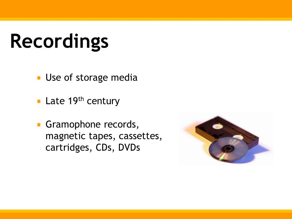Recordings Use of storage media Late 19 th century Gramophone records, magnetic tapes, cassettes, cartridges, CDs, DVDs