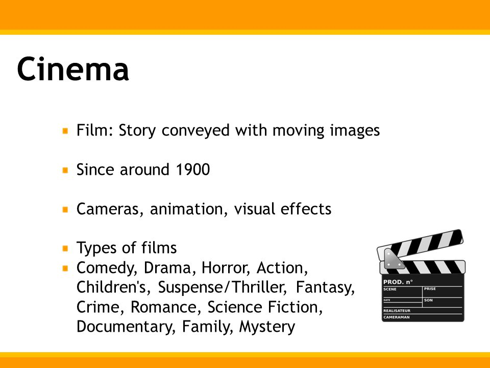 Cinema Film: Story conveyed with moving images Since around 1900 Cameras, animation, visual effects Types of films Comedy, Drama, Horror, Action, Children s, Suspense/Thriller, Fantasy, Crime, Romance, Science Fiction, Documentary, Family, Mystery