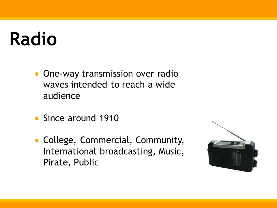 Radio One-way transmission over radio waves intended to reach a wide audience Since around 1910 College, Commercial, Community, International broadcasting, Music, Pirate, Public