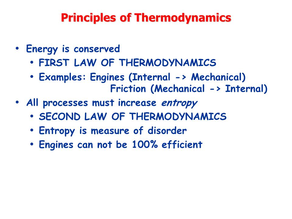 Principles of Thermodynamics Energy is conserved FIRST LAW OF THERMODYNAMICS Examples: Engines (Internal -> Mechanical) Friction (Mechanical -> Internal) All processes must increase entropy SECOND LAW OF THERMODYNAMICS Entropy is measure of disorder Engines can not be 100% efficient