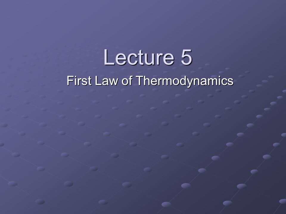 Lecture 5 First Law of Thermodynamics