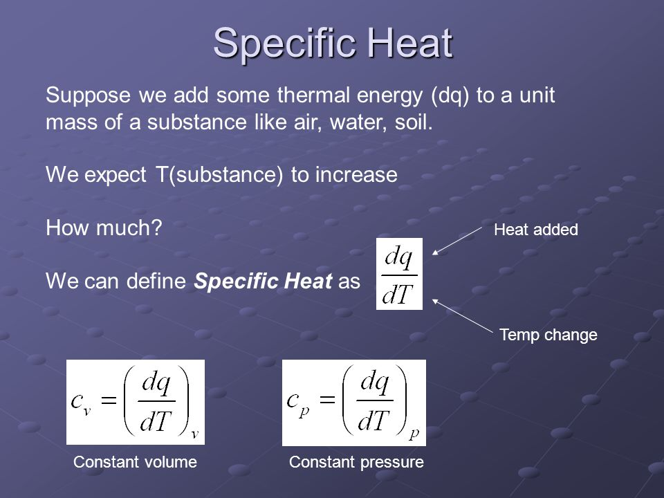 Specific Heat Suppose we add some thermal energy (dq) to a unit mass of a substance like air, water, soil.
