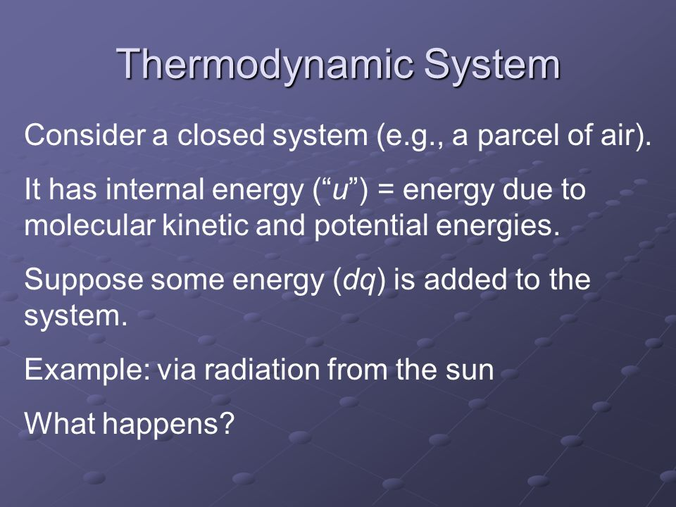 Thermodynamic System Consider a closed system (e.g., a parcel of air).