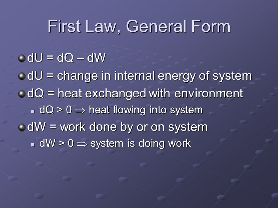 First Law, General Form dU = dQ – dW dU = change in internal energy of system dQ = heat exchanged with environment dQ > 0  heat flowing into system dQ > 0  heat flowing into system dW = work done by or on system dW > 0  system is doing work dW > 0  system is doing work